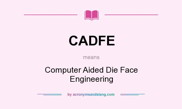 What does CADFE mean? It stands for Computer Aided Die Face Engineering