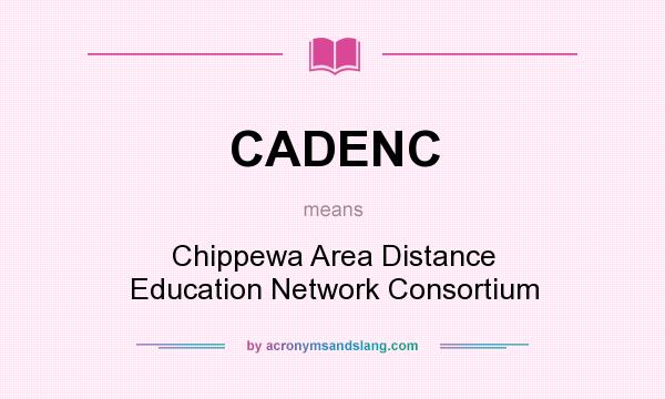 What does CADENC mean? It stands for Chippewa Area Distance Education Network Consortium