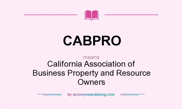 What does CABPRO mean? It stands for California Association of Business Property and Resource Owners