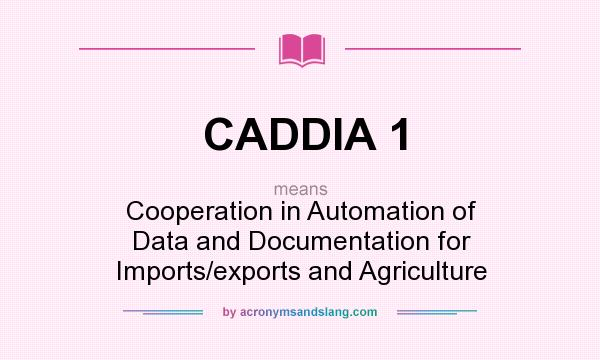 What does CADDIA 1 mean? It stands for Cooperation in Automation of Data and Documentation for Imports/exports and Agriculture