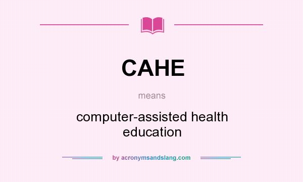 What does CAHE mean? It stands for computer-assisted health education