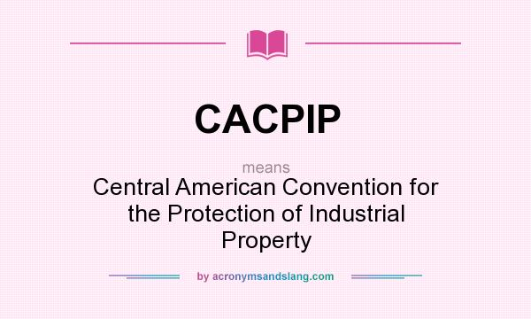 What does CACPIP mean? It stands for Central American Convention for the Protection of Industrial Property