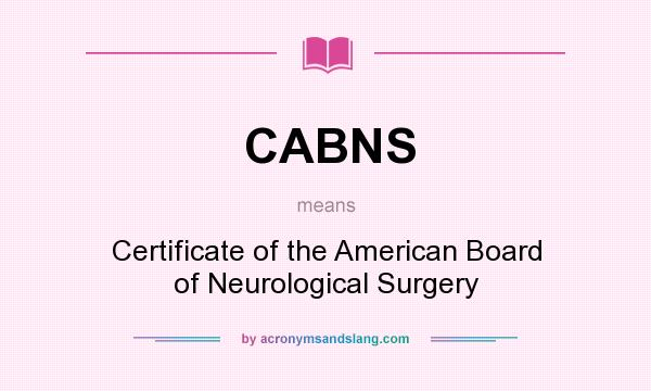 What does CABNS mean? It stands for Certificate of the American Board of Neurological Surgery