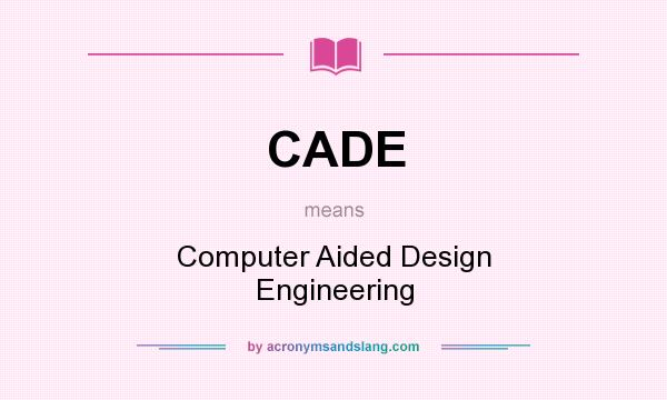 What does CADE mean? It stands for Computer Aided Design Engineering