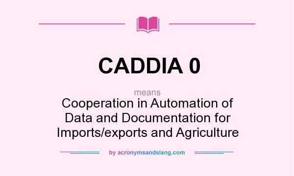 What does CADDIA 0 mean? It stands for Cooperation in Automation of Data and Documentation for Imports/exports and Agriculture