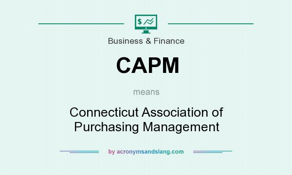 What does CAPM mean? It stands for Connecticut Association of Purchasing Management