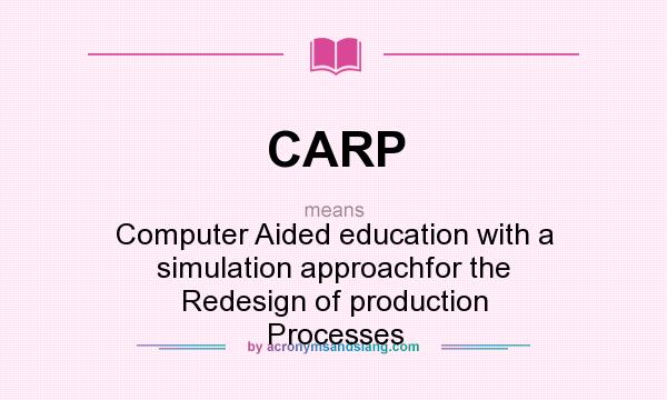 What does CARP mean? It stands for Computer Aided education with a simulation approachfor the Redesign of production Processes