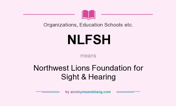 What does NLFSH mean? It stands for Northwest Lions Foundation for Sight & Hearing