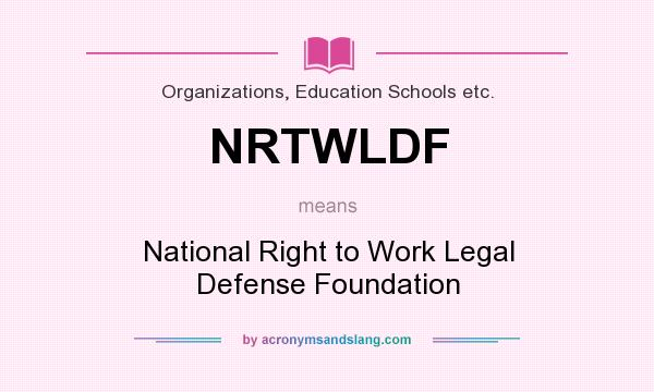 What does NRTWLDF mean? It stands for National Right to Work Legal Defense Foundation