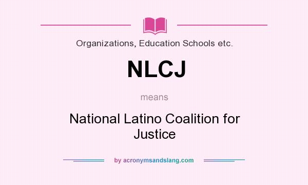 What does NLCJ mean? It stands for National Latino Coalition for Justice