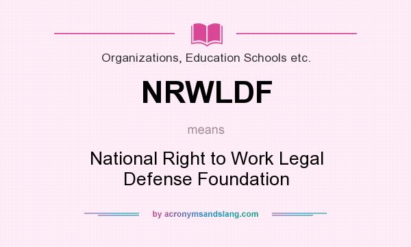 What does NRWLDF mean? It stands for National Right to Work Legal Defense Foundation