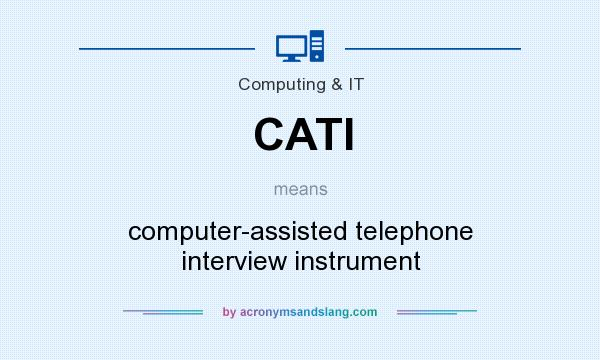 What does CATI mean? It stands for computer-assisted telephone interview instrument