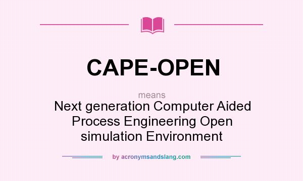 What does CAPE-OPEN mean? It stands for Next generation Computer Aided Process Engineering Open simulation Environment