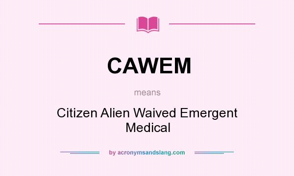 What does CAWEM mean? It stands for Citizen Alien Waived Emergent Medical