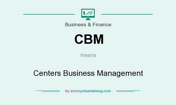What does CBM mean? It stands for Centers Business Management