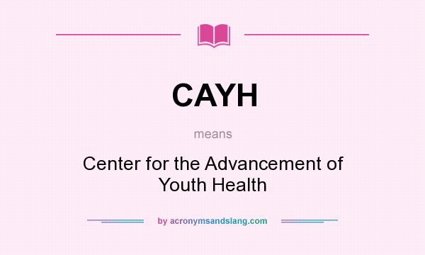 What does CAYH mean? It stands for Center for the Advancement of Youth Health