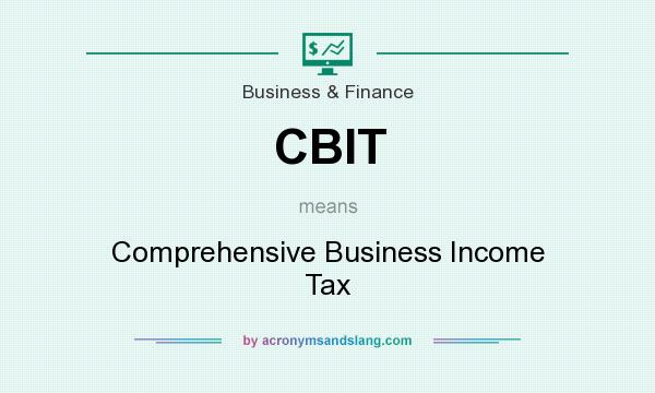 What does CBIT mean? It stands for Comprehensive Business Income Tax
