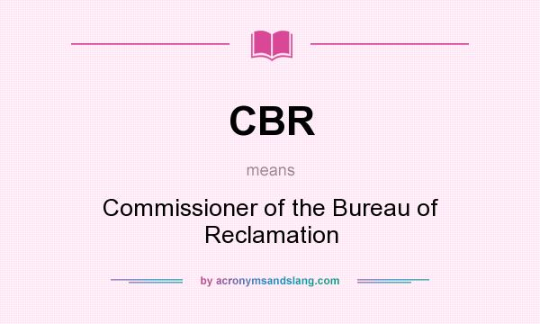What does CBR mean? It stands for Commissioner of the Bureau of Reclamation