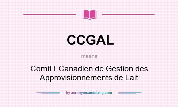 What does CCGAL mean? It stands for ComitT Canadien de Gestion des Approvisionnements de Lait