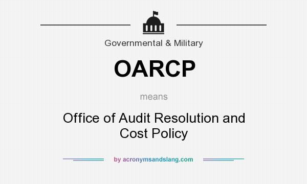 What does OARCP mean? It stands for Office of Audit Resolution and Cost Policy