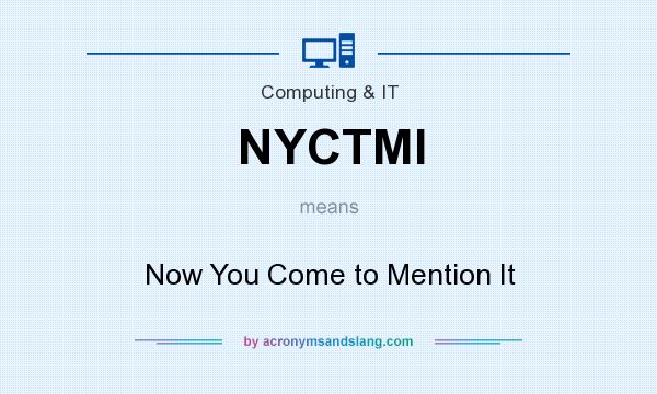 What does NYCTMI mean? It stands for Now You Come to Mention It