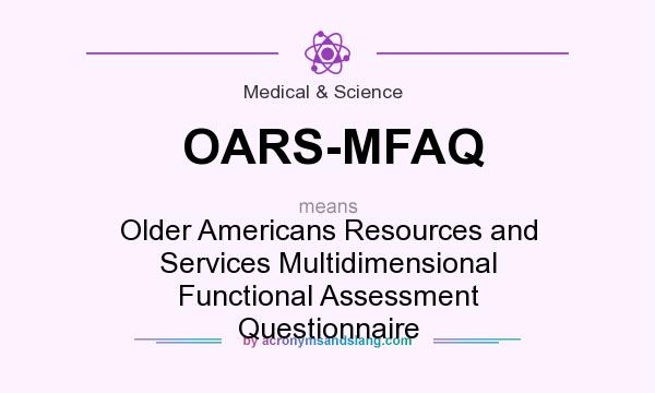 What does OARS-MFAQ mean? It stands for Older Americans Resources and Services Multidimensional Functional Assessment Questionnaire