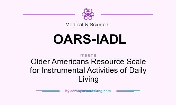 What does OARS-IADL mean? It stands for Older Americans Resource Scale for Instrumental Activities of Daily Living