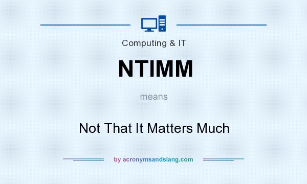 What does NTIMM mean? It stands for Not That It Matters Much