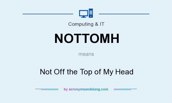 What does NOTTOMH mean? It stands for Not Off the Top of My Head