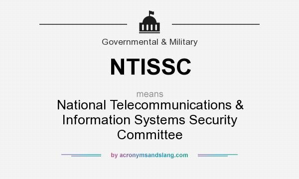 What does NTISSC mean? It stands for National Telecommunications & Information Systems Security Committee