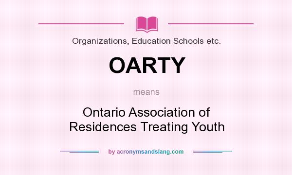 What does OARTY mean? It stands for Ontario Association of Residences Treating Youth