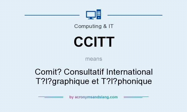What does CCITT mean? It stands for Comit? Consultatif International T?l?graphique et T?l?phonique