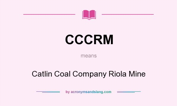 What does CCCRM mean? It stands for Catlin Coal Company Riola Mine