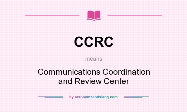 What does CCRC mean? It stands for Communications Coordination and Review Center