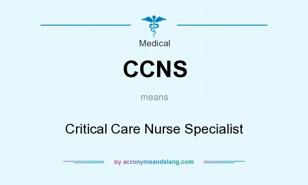 What does CCNS mean? It stands for Critical Care Nurse Specialist