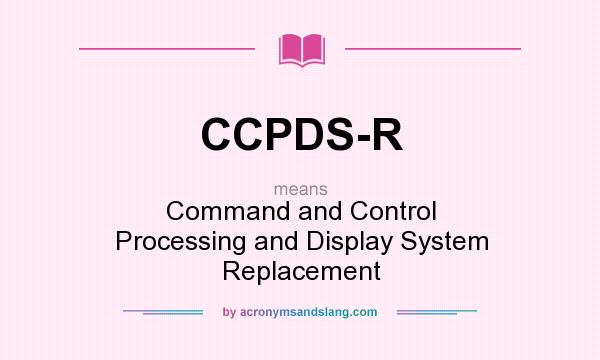 What does CCPDS-R mean? It stands for Command and Control Processing and Display System Replacement