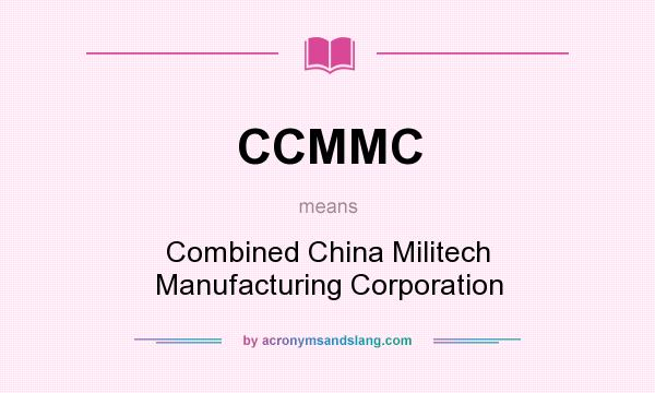 What does CCMMC mean? It stands for Combined China Militech Manufacturing Corporation