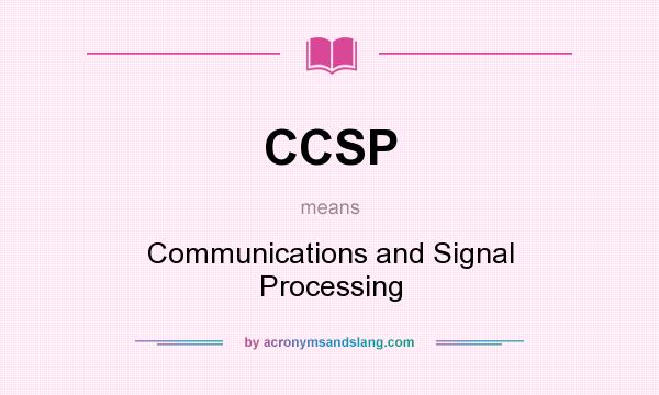 What does CCSP mean? It stands for Communications and Signal Processing