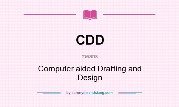 What does CDD mean? It stands for Computer aided Drafting and Design