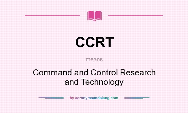 What does CCRT mean? It stands for Command and Control Research and Technology