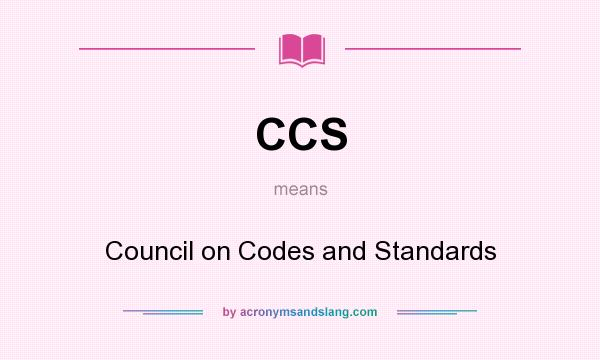 What does CCS mean? It stands for Council on Codes and Standards