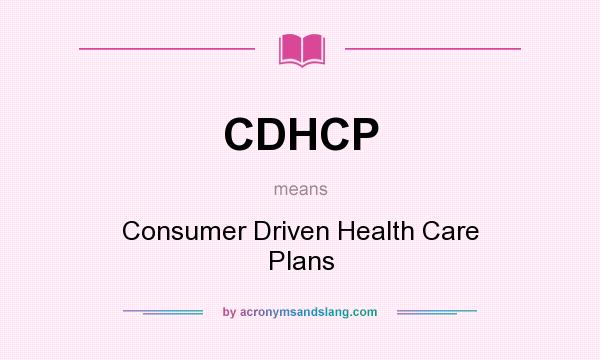 What does CDHCP mean? It stands for Consumer Driven Health Care Plans