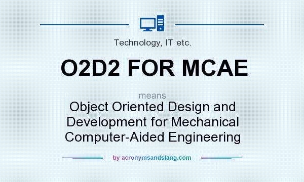 What does O2D2 FOR MCAE mean? It stands for Object Oriented Design and Development for Mechanical Computer-Aided Engineering