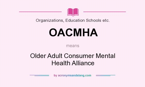 What does OACMHA mean? It stands for Older Adult Consumer Mental Health Alliance