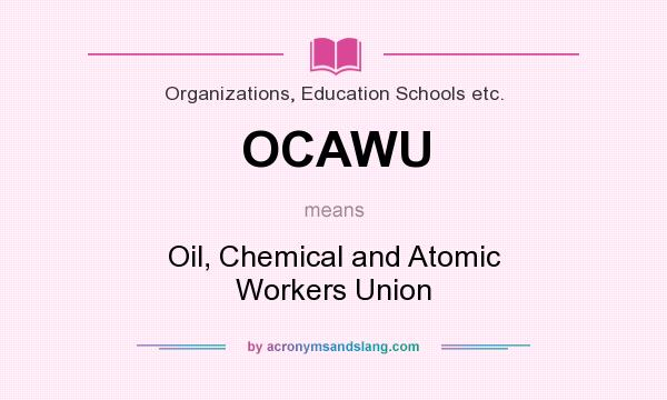What does OCAWU mean? It stands for Oil, Chemical and Atomic Workers Union