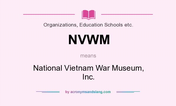 What does NVWM mean? It stands for National Vietnam War Museum, Inc.