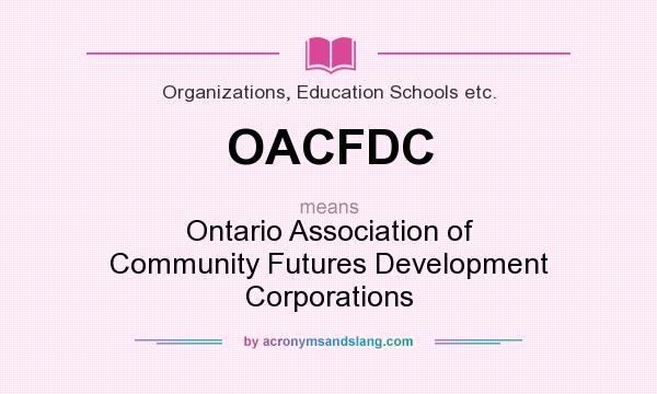 What does OACFDC mean? It stands for Ontario Association of Community Futures Development Corporations
