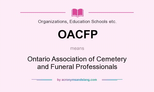What does OACFP mean? It stands for Ontario Association of Cemetery and Funeral Professionals