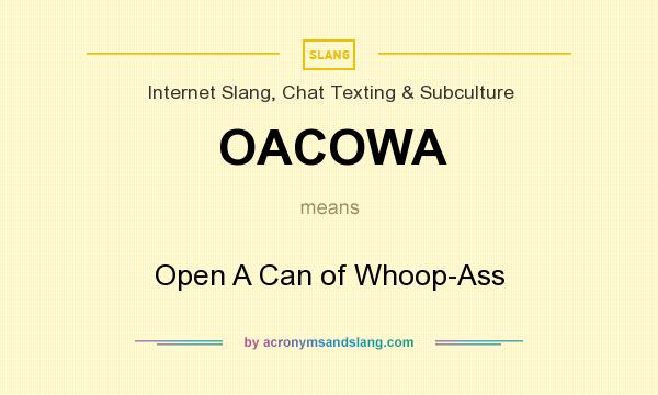 What does OACOWA mean? It stands for Open A Can of Whoop-Ass