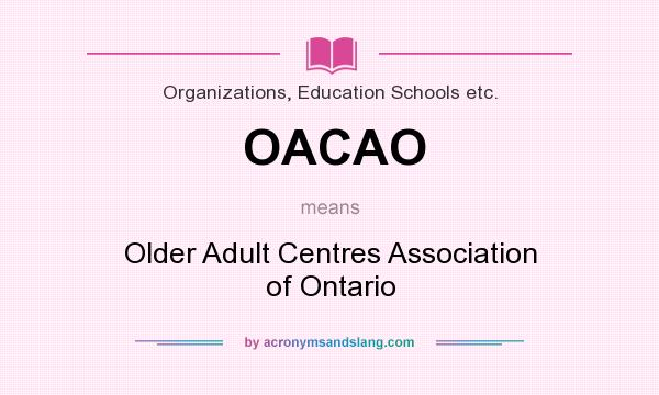 What does OACAO mean? It stands for Older Adult Centres Association of Ontario